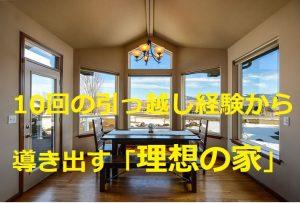 10回の引っ越し経験から導き出す「理想の家」