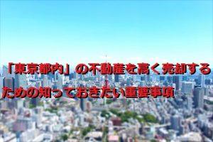 「東京都内」の不動産を高く売却するための知っておきたい重要事項