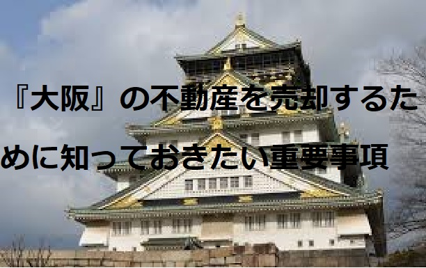 「大阪」の不動産を売却するために知っておきたい重要事項