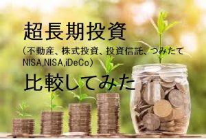 超長期投資(不動産、株式投資、投資信託、つみたてNISA,NISA,iDeCo)比較してみた